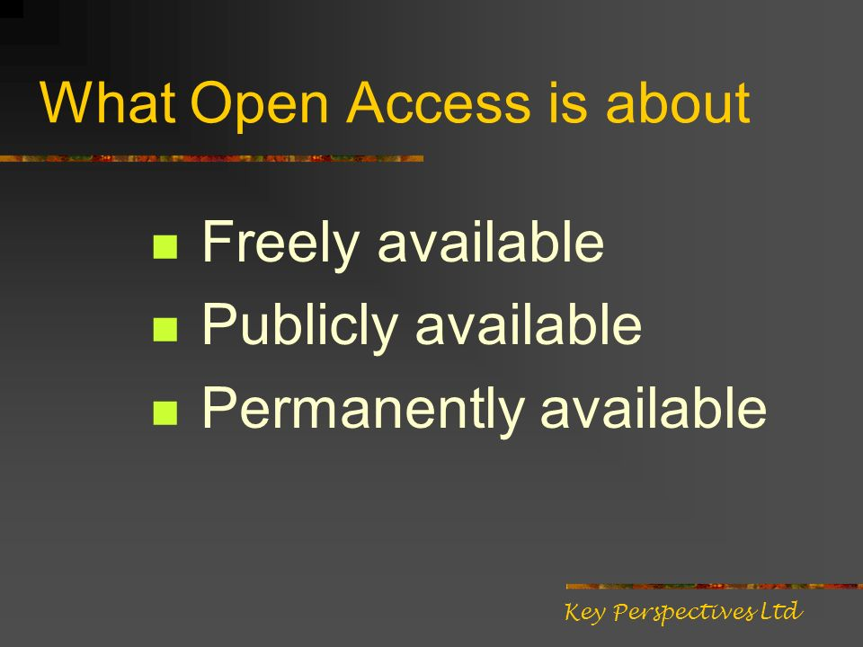 Two ways to provide Open Access Publish in an Open Access journal Deposit copies of published articles in an Open Access repository (self-archiving) Key Perspectives Ltd
