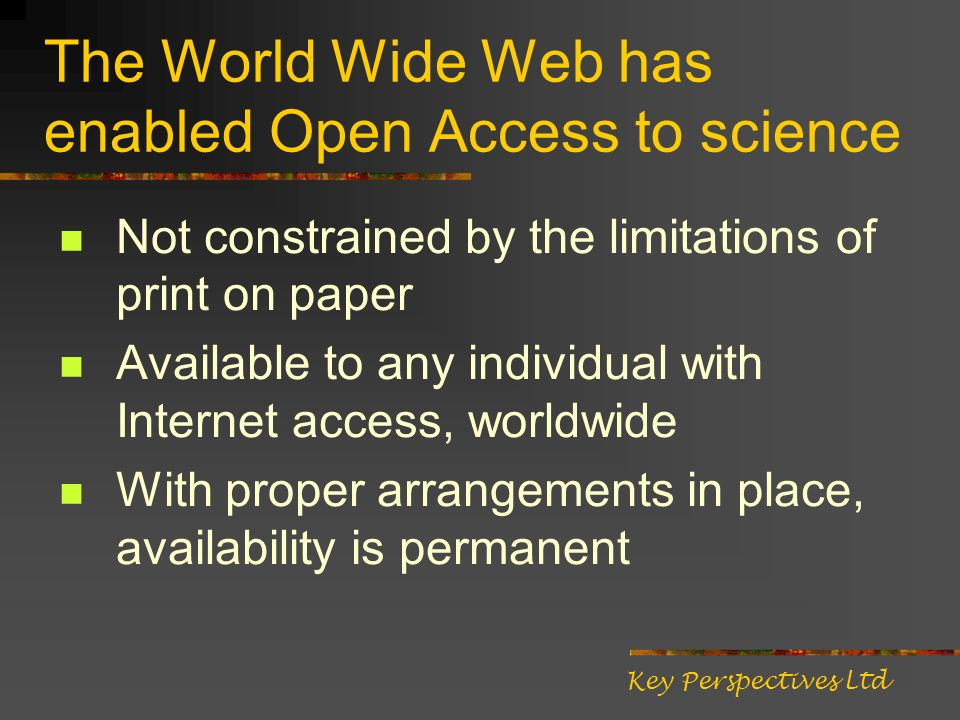The World Wide Web has enabled Open Access to science Not constrained by the limitations of print on paper Available to any individual with Internet access, worldwide With proper arrangements in place, availability is permanent Key Perspectives Ltd