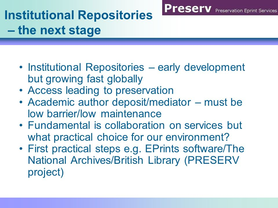 Preservation for Institutional Repositories: practical and invisible Thank you and for more detail see the paper and the web site Jessie Hey, Steve Hitchcock, Tim Brody, Leslie Carr, University of Southampton jessie.hey@soton.ac.uk http://preserv.eprints.org/ http://www.eprints.org/