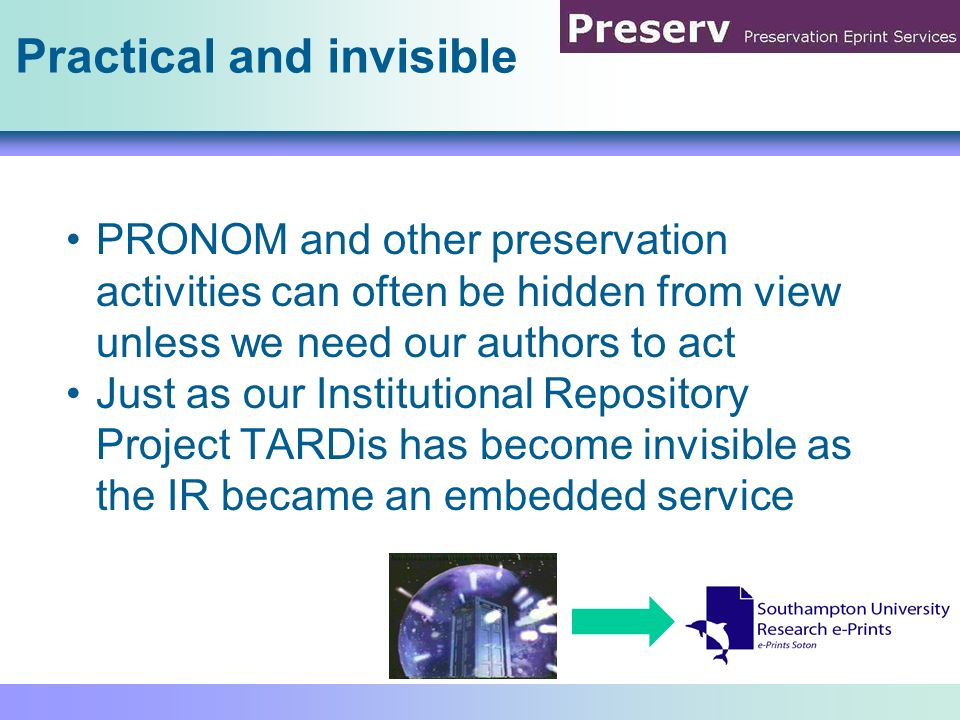 Practical and invisible PRONOM and other preservation activities can often be hidden from view unless we need our authors to act Just as our Instituti