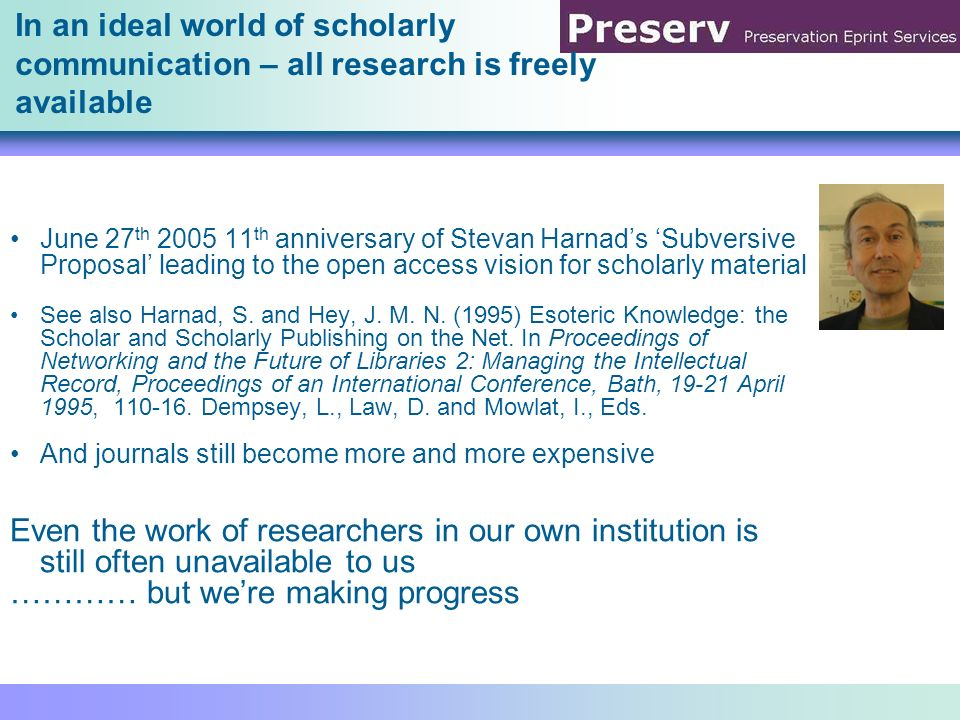 In an ideal world of scholarly communication – all research is freely available June 27 th 2005 11 th anniversary of Stevan Harnads Subversive Proposa