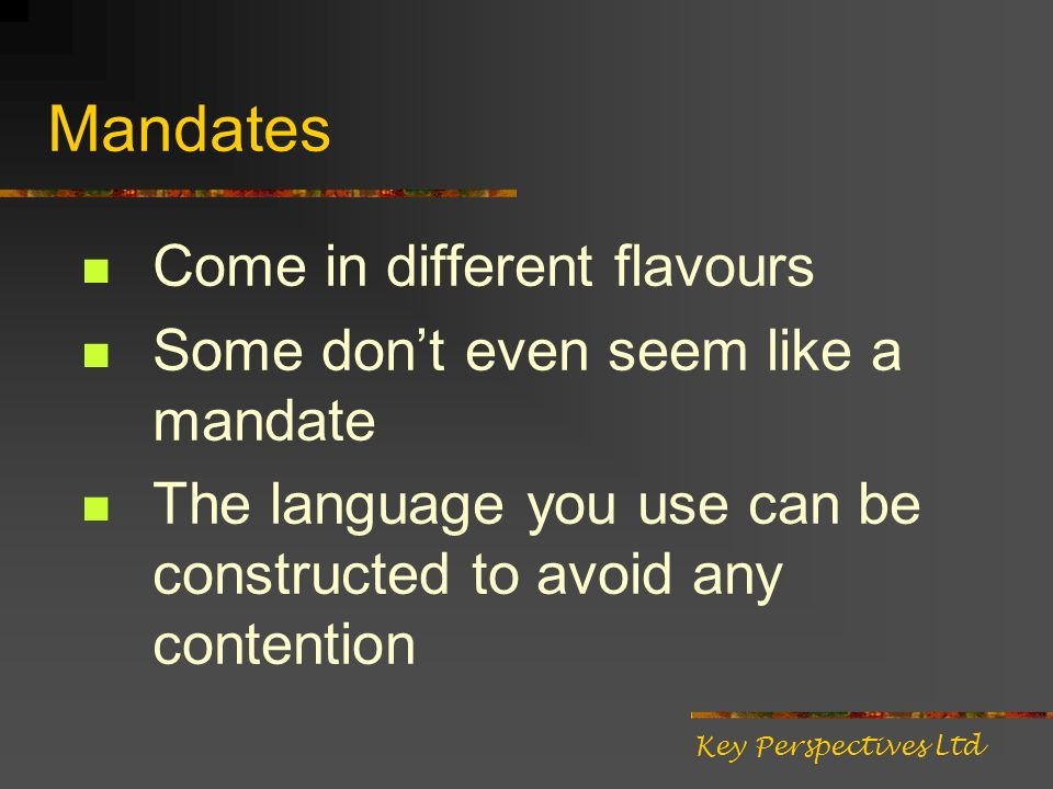 Mandates Come in different flavours Some dont even seem like a mandate The language you use can be constructed to avoid any contention Key Perspective