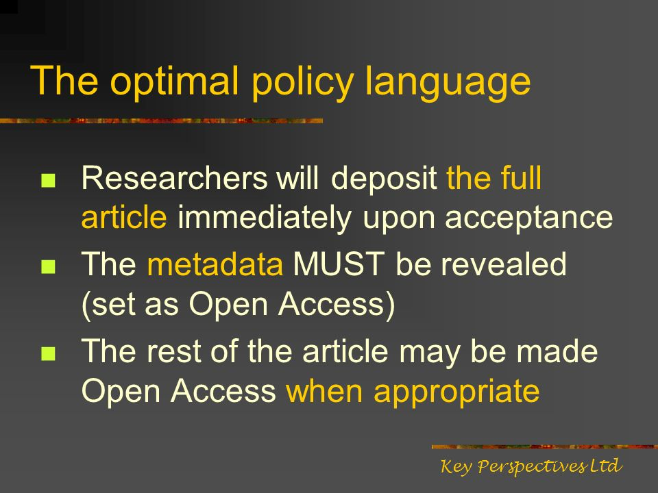 The optimal policy language Researchers will deposit the full article immediately upon acceptance The metadata MUST be revealed (set as Open Access) T