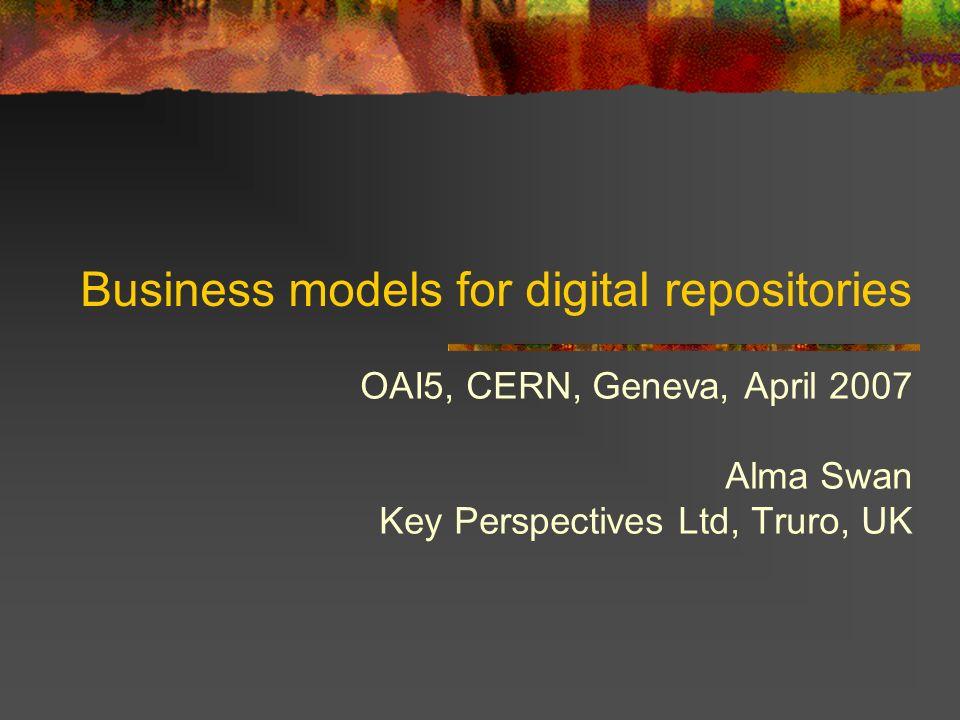 Business models for digital repositories OAI5, CERN, Geneva, April 2007 Alma Swan Key Perspectives Ltd, Truro, UK