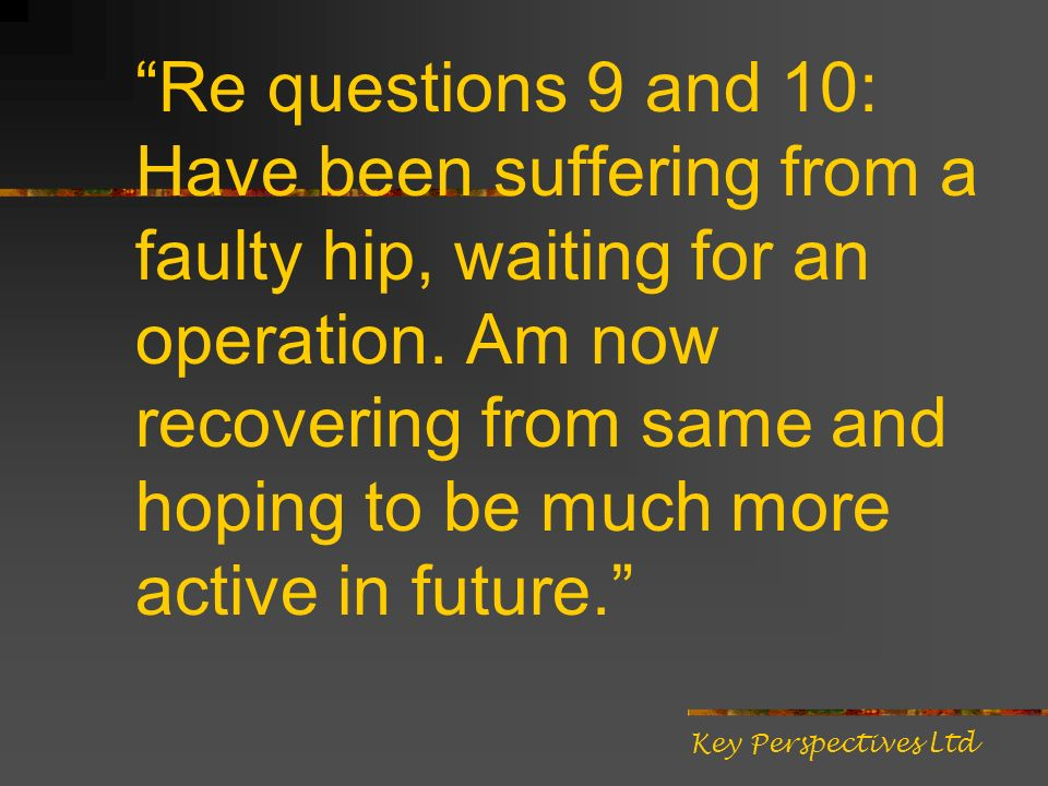 Re questions 9 and 10: Have been suffering from a faulty hip, waiting for an operation. Am now recovering from same and hoping to be much more active