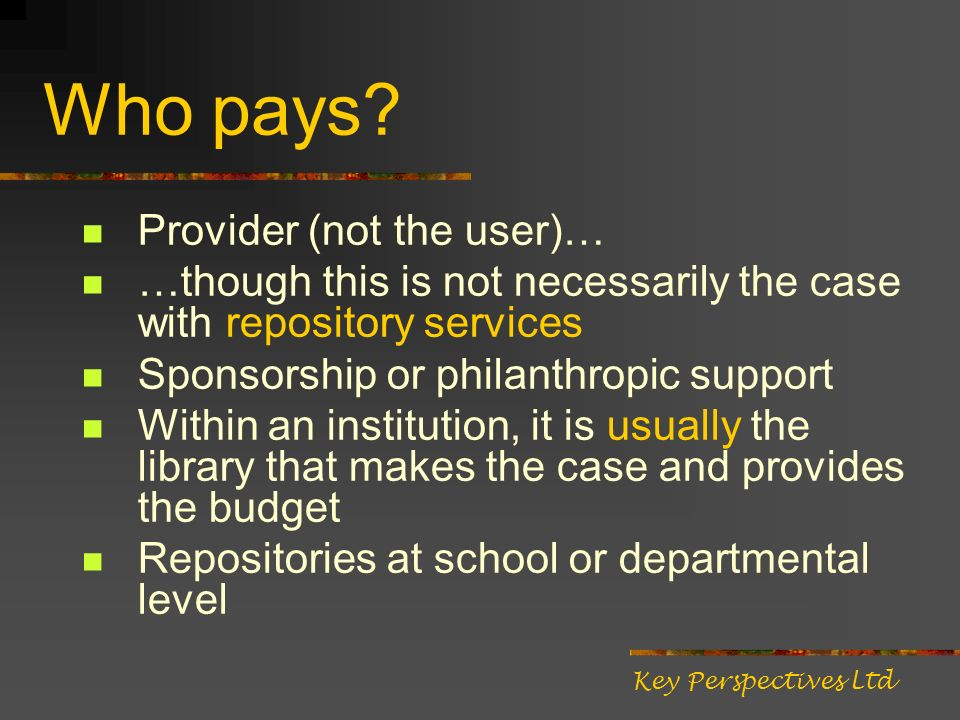 Who pays? Provider (not the user)… …though this is not necessarily the case with repository services Sponsorship or philanthropic support Within an in