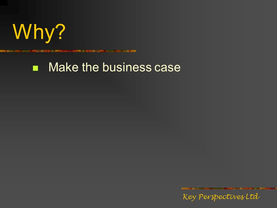 Why? Make the business case Key Perspectives Ltd