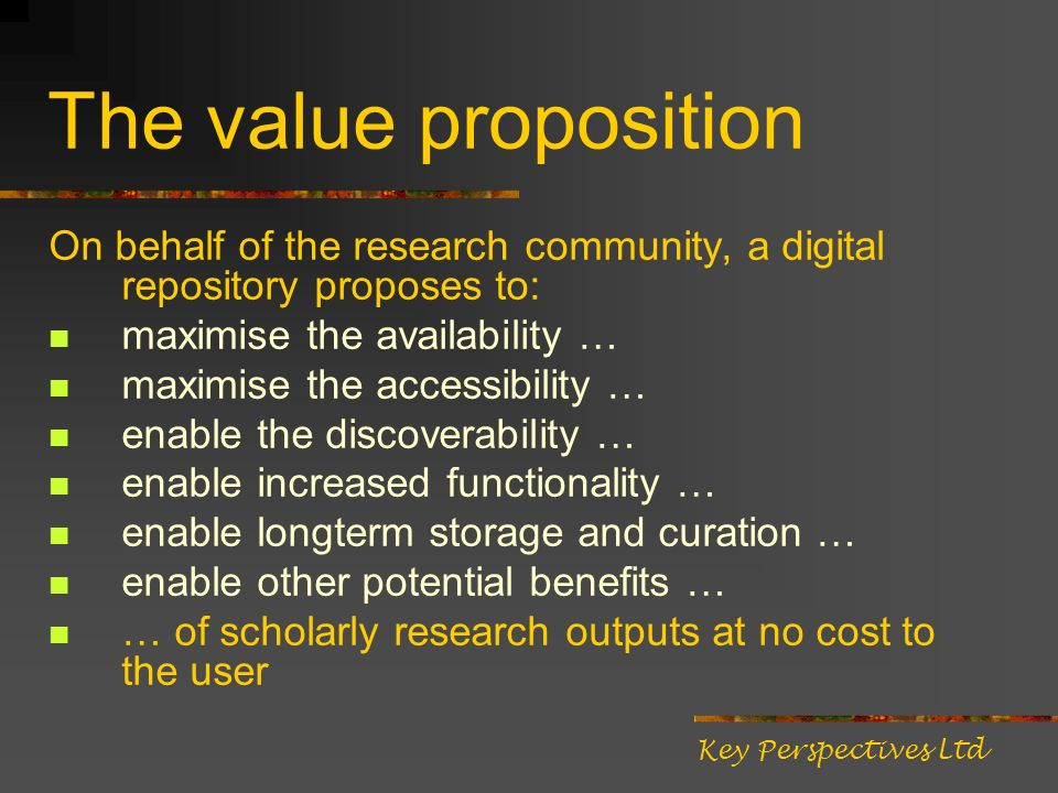 The value proposition On behalf of the research community, a digital repository proposes to: maximise the availability … maximise the accessibility … enable the discoverability … enable increased functionality … enable longterm storage and curation … enable other potential benefits … … of scholarly research outputs at no cost to the user Key Perspectives Ltd