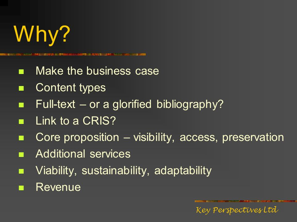 Why. Make the business case Content types Full-text – or a glorified bibliography.
