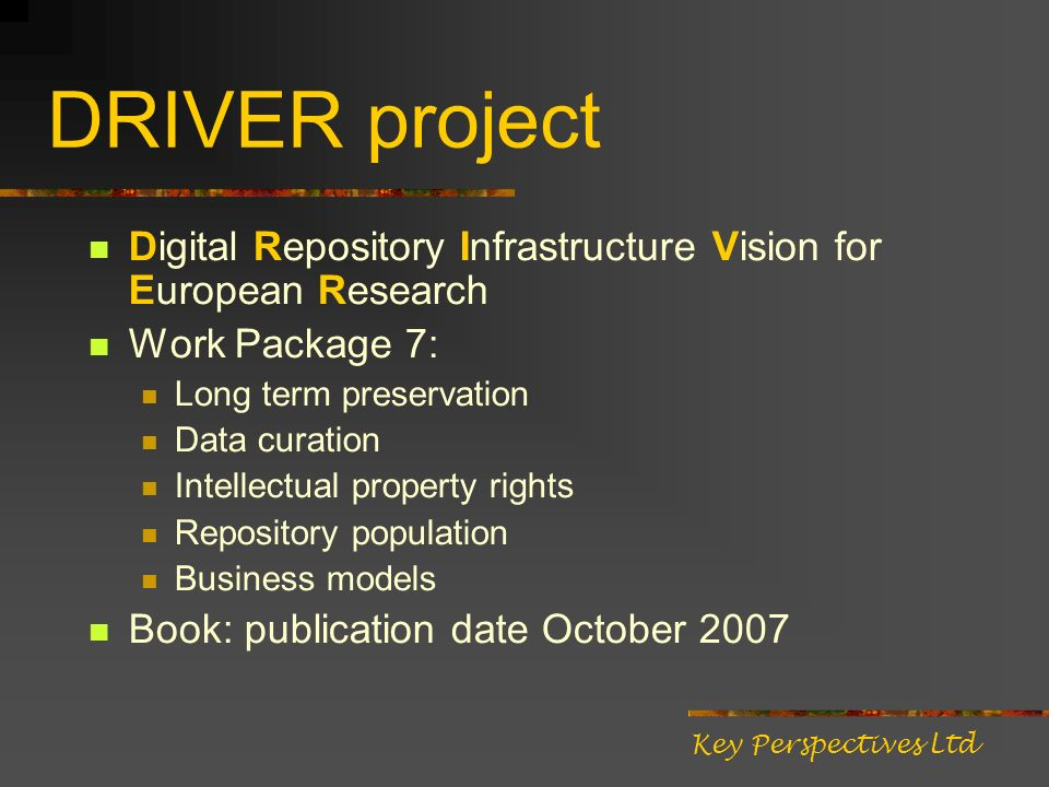 DRIVER project Digital Repository Infrastructure Vision for European Research Work Package 7: Long term preservation Data curation Intellectual property rights Repository population Business models Book: publication date October 2007 Key Perspectives Ltd