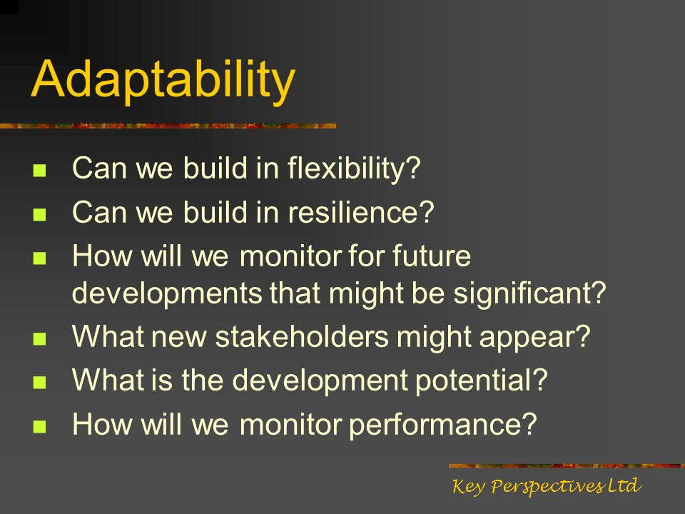 Adaptability Can we build in flexibility? Can we build in resilience? How will we monitor for future developments that might be significant? What new