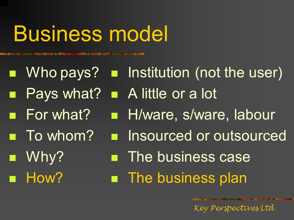 Business model Who pays? Pays what? For what? To whom? Why? How? Institution (not the user) A little or a lot H/ware, s/ware, labour Insourced or outs