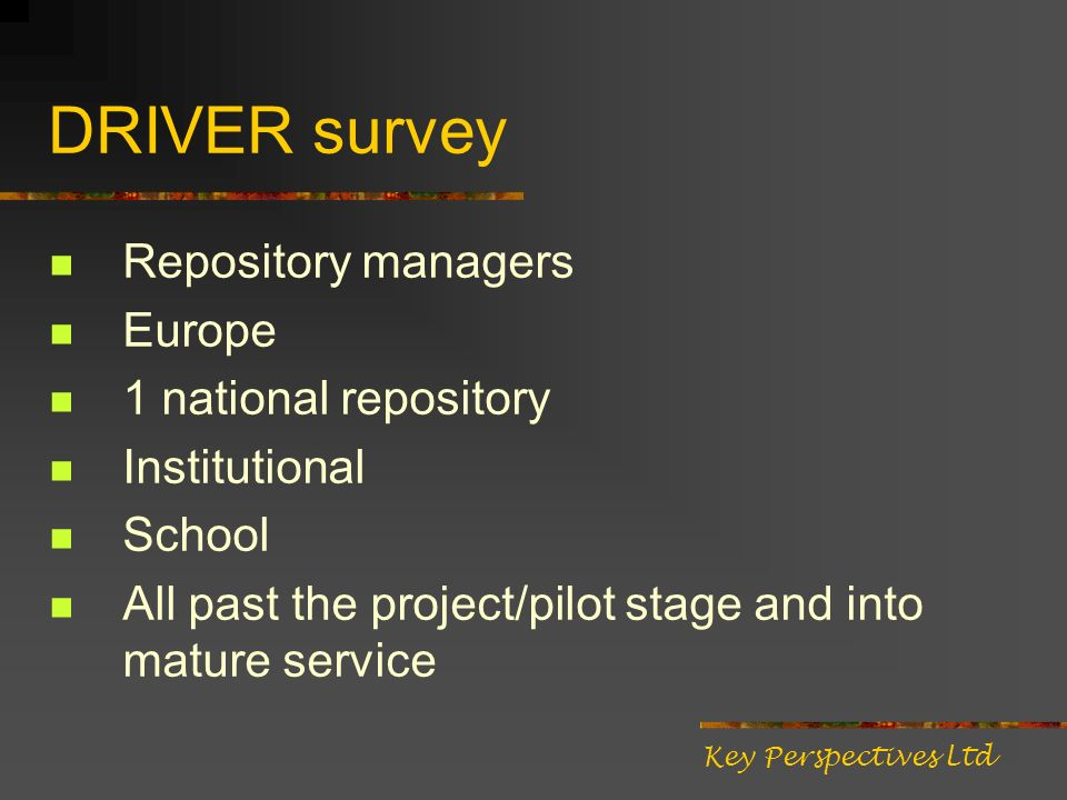 DRIVER survey Repository managers Europe 1 national repository Institutional School All past the project/pilot stage and into mature service Key Perspectives Ltd