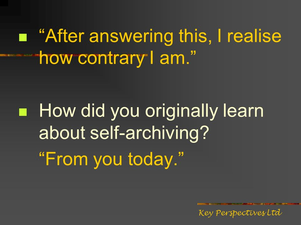 After answering this, I realise how contrary I am. How did you originally learn about self-archiving? From you today. Key Perspectives Ltd