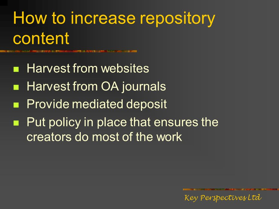 How to increase repository content Harvest from websites Harvest from OA journals Provide mediated deposit Put policy in place that ensures the creators do most of the work Key Perspectives Ltd