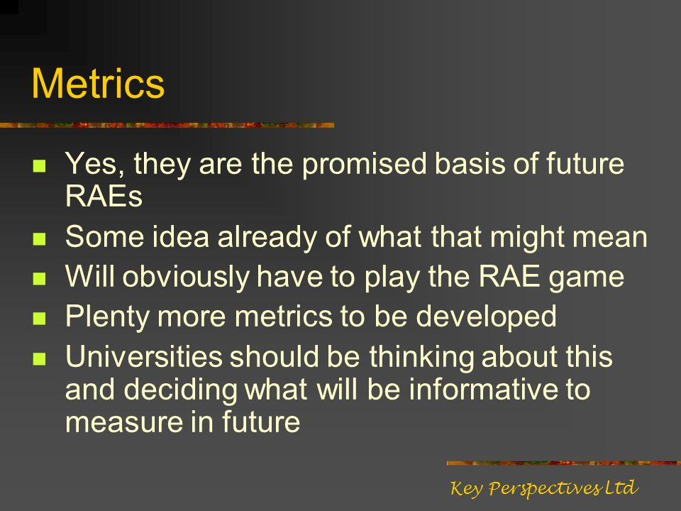 Metrics Yes, they are the promised basis of future RAEs Some idea already of what that might mean Will obviously have to play the RAE game Plenty more metrics to be developed Universities should be thinking about this and deciding what will be informative to measure in future Key Perspectives Ltd