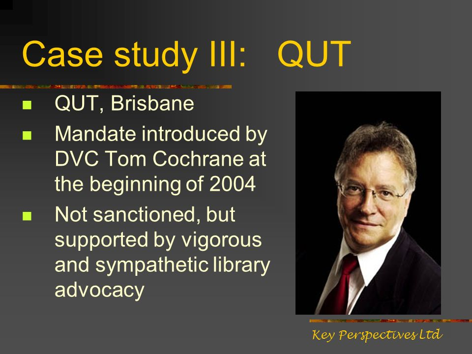 Case study III: QUT QUT, Brisbane Mandate introduced by DVC Tom Cochrane at the beginning of 2004 Not sanctioned, but supported by vigorous and sympathetic library advocacy Key Perspectives Ltd