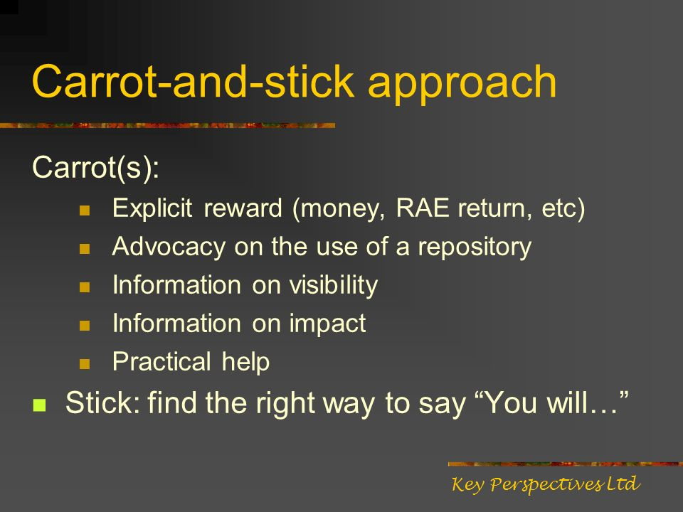 Carrot-and-stick approach Carrot(s): Explicit reward (money, RAE return, etc) Advocacy on the use of a repository Information on visibility Information on impact Practical help Stick: find the right way to say You will… Key Perspectives Ltd