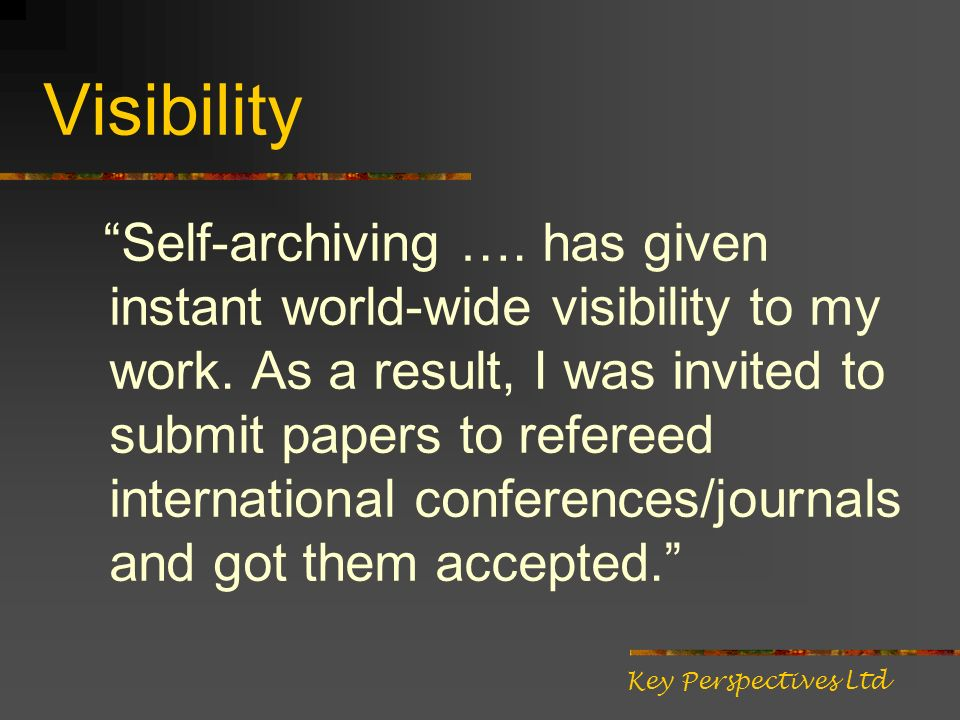 Visibility Self-archiving …. has given instant world-wide visibility to my work.