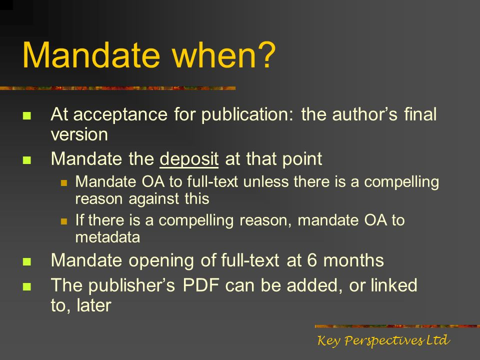 Mandate when? At acceptance for publication: the authors final version Mandate the deposit at that point Mandate OA to full-text unless there is a com