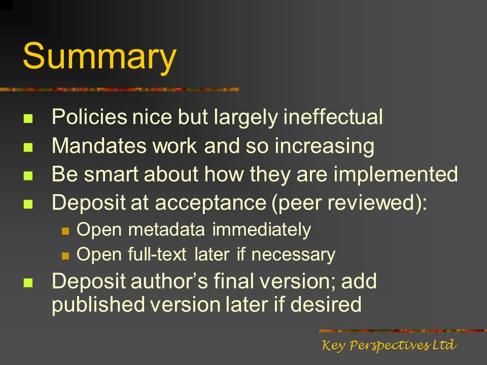 Summary Policies nice but largely ineffectual Mandates work and so increasing Be smart about how they are implemented Deposit at acceptance (peer reviewed): Open metadata immediately Open full-text later if necessary Deposit authors final version; add published version later if desired Key Perspectives Ltd