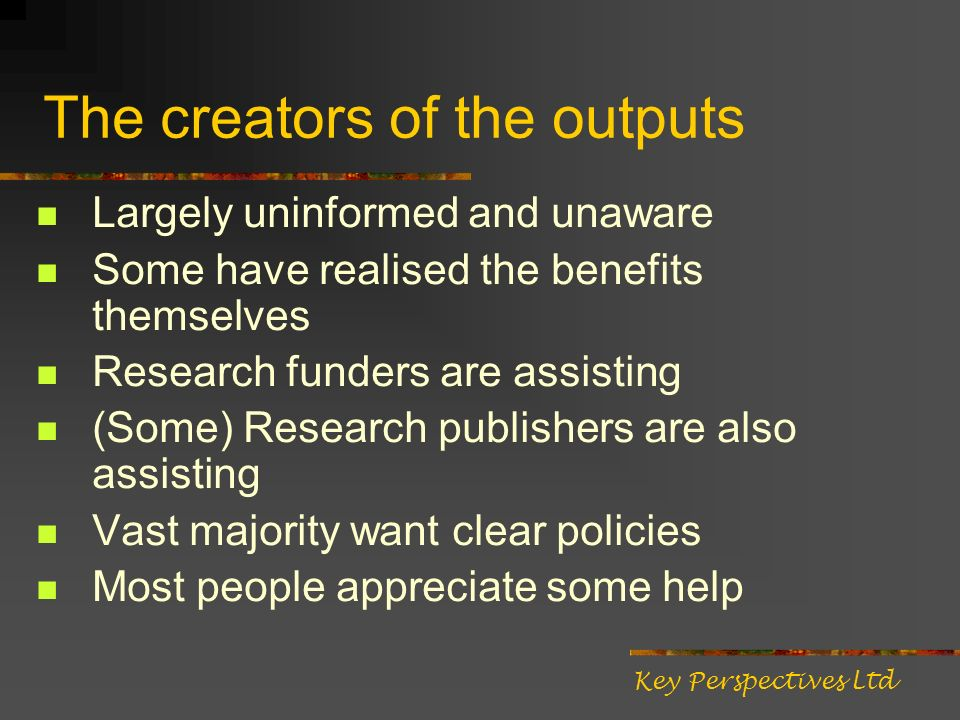 The creators of the outputs Largely uninformed and unaware Some have realised the benefits themselves Research funders are assisting (Some) Research publishers are also assisting Vast majority want clear policies Most people appreciate some help Key Perspectives Ltd
