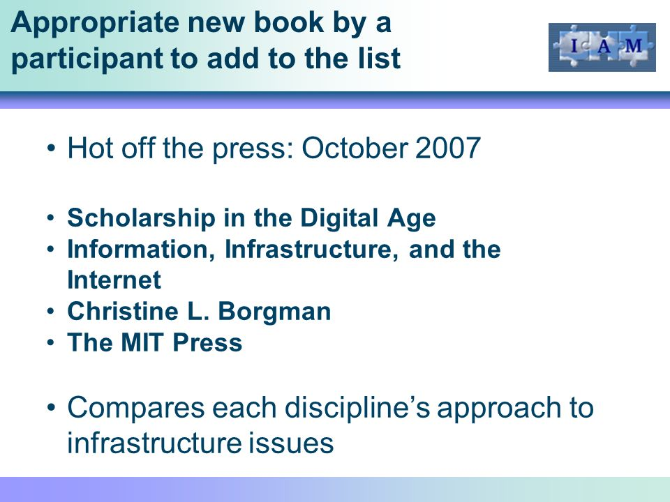 Appropriate new book by a participant to add to the list Hot off the press: October 2007 Scholarship in the Digital Age Information, Infrastructure, and the Internet Christine L.