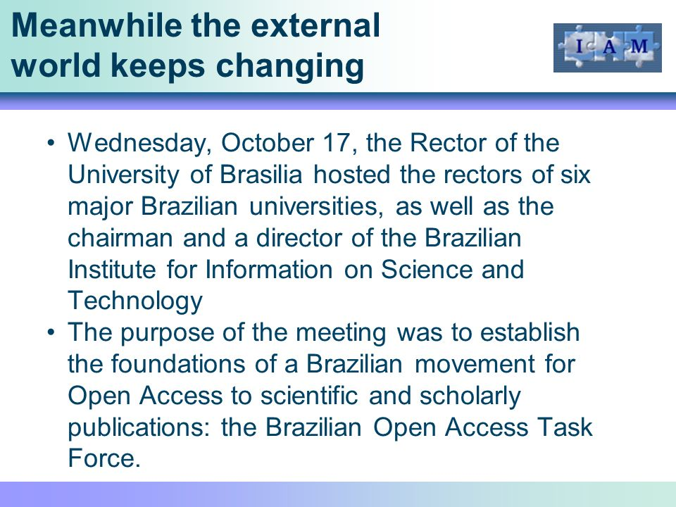 Meanwhile the external world keeps changing Wednesday, October 17, the Rector of the University of Brasilia hosted the rectors of six major Brazilian universities, as well as the chairman and a director of the Brazilian Institute for Information on Science and Technology The purpose of the meeting was to establish the foundations of a Brazilian movement for Open Access to scientific and scholarly publications: the Brazilian Open Access Task Force.