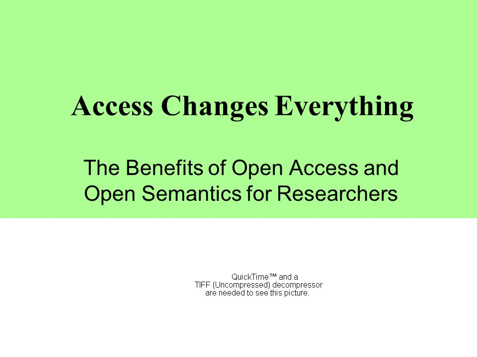 Access Changes Everything The Benefits of Open Access and Open Semantics for Researchers Leslie Carr Intelligence, Agents and Multimedia Group University of Southampton