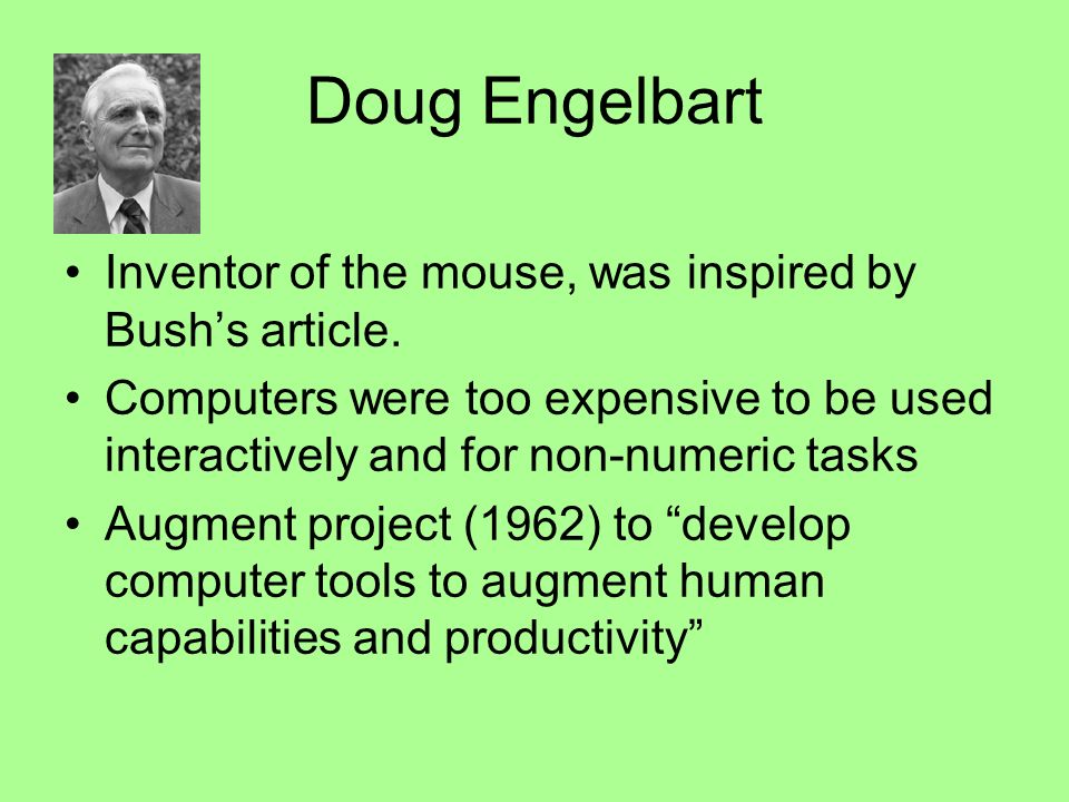 Doug Engelbart Inventor of the mouse, was inspired by Bushs article.