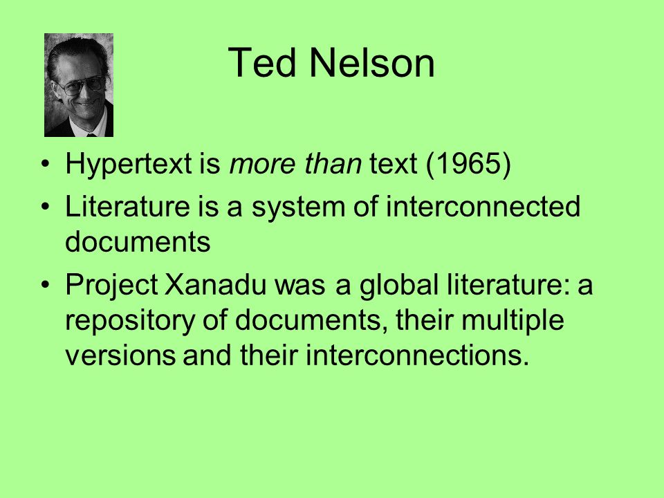 Ted Nelson Hypertext is more than text (1965) Literature is a system of interconnected documents Project Xanadu was a global literature: a repository of documents, their multiple versions and their interconnections.