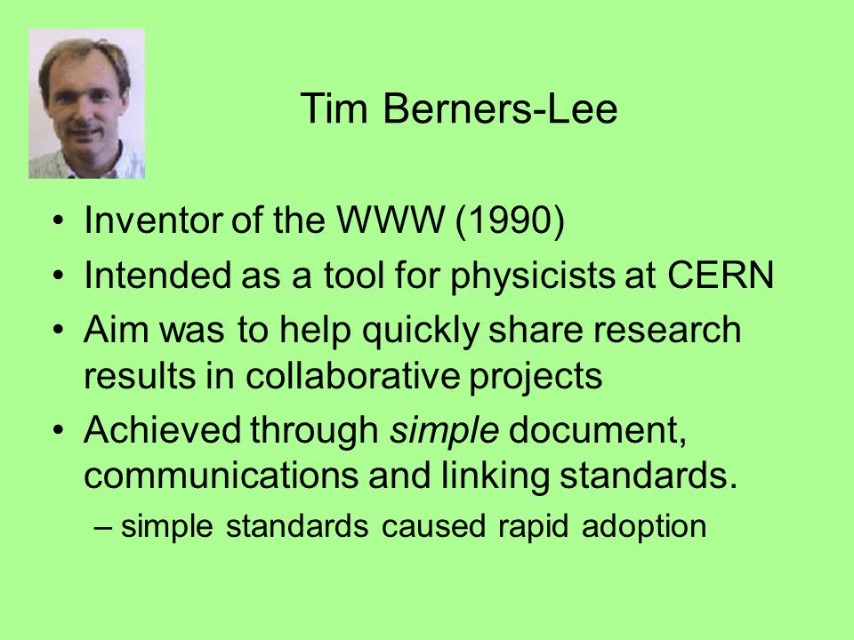 Tim Berners-Lee Inventor of the WWW (1990) Intended as a tool for physicists at CERN Aim was to help quickly share research results in collaborative projects Achieved through simple document, communications and linking standards.