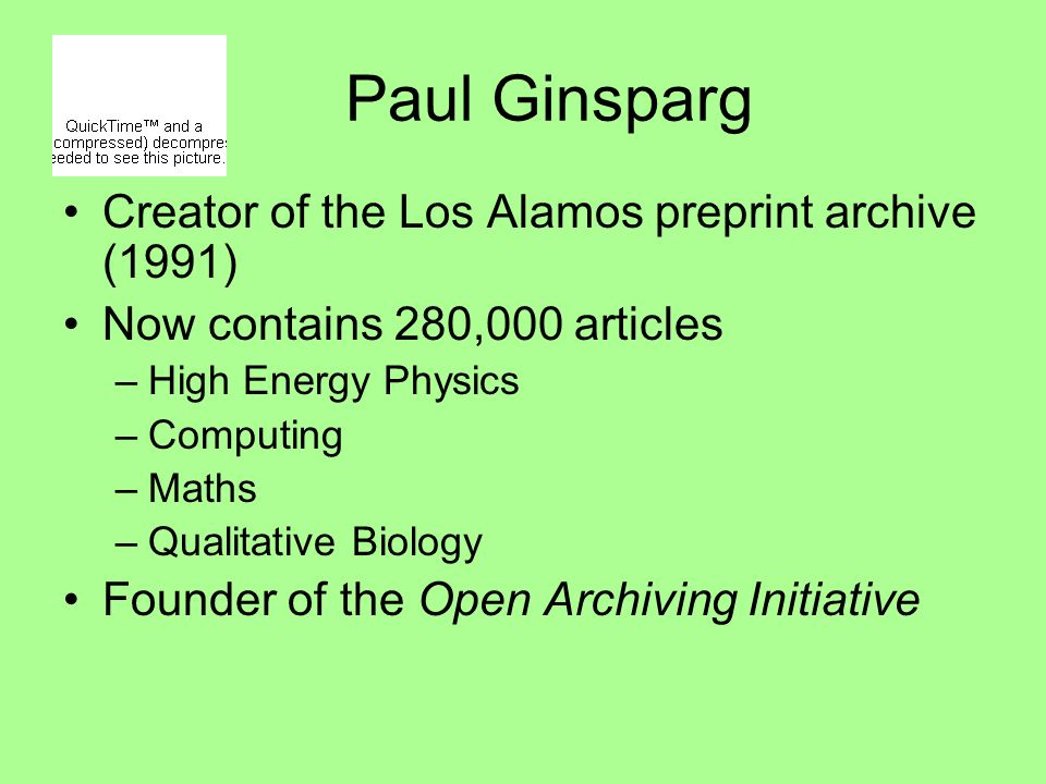 Paul Ginsparg Creator of the Los Alamos preprint archive (1991) Now contains 280,000 articles –High Energy Physics –Computing –Maths –Qualitative Biology Founder of the Open Archiving Initiative