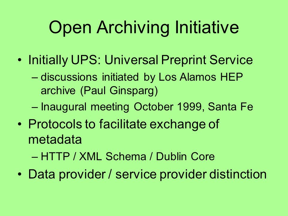 Open Archiving Initiative Initially UPS: Universal Preprint Service –discussions initiated by Los Alamos HEP archive (Paul Ginsparg) –Inaugural meeting October 1999, Santa Fe Protocols to facilitate exchange of metadata –HTTP / XML Schema / Dublin Core Data provider / service provider distinction