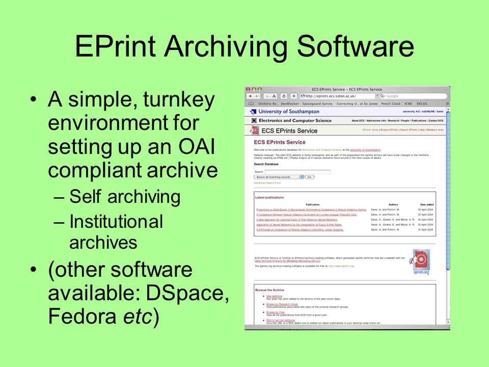 EPrint Archiving Software A simple, turnkey environment for setting up an OAI compliant archive –Self archiving –Institutional archives (other software available: DSpace, Fedora etc)