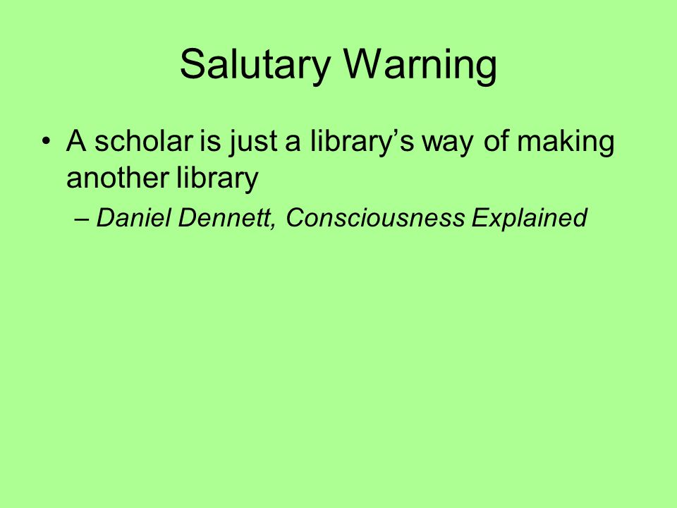 Salutary Warning A scholar is just a librarys way of making another library –Daniel Dennett, Consciousness Explained