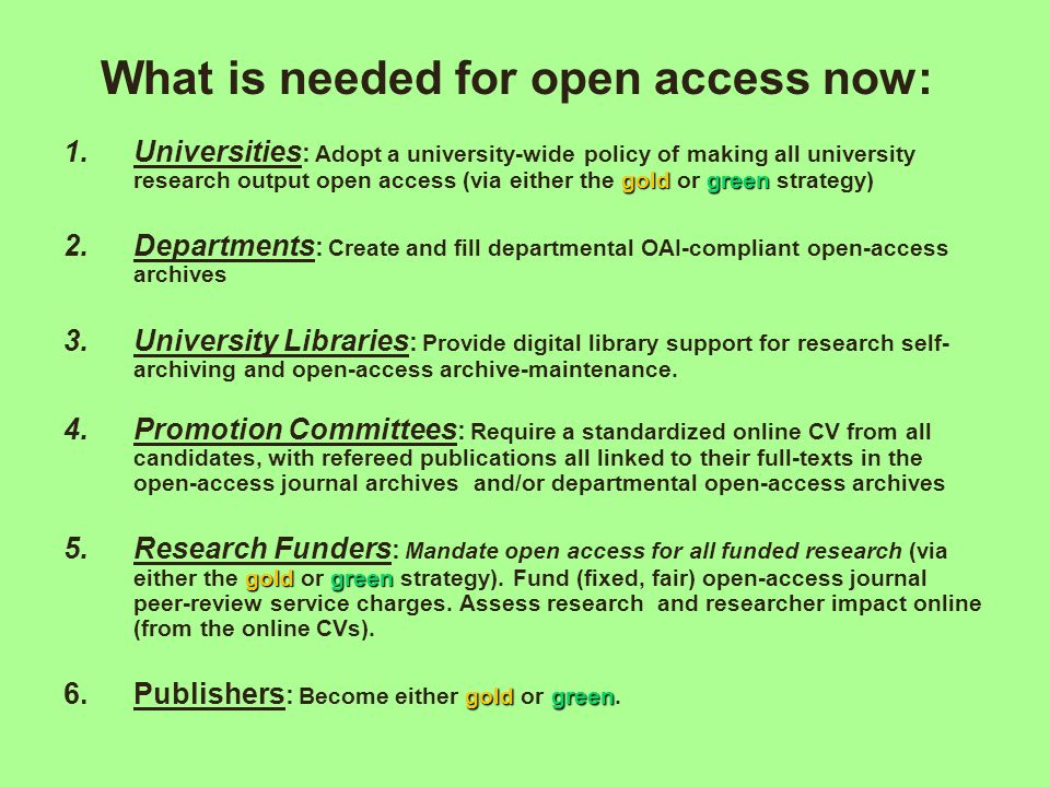 What is needed for open access now: goldgreen 1.Universities : Adopt a university-wide policy of making all university research output open access (via either the gold or green strategy) 2.Departments : Create and fill departmental OAI-compliant open-access archives 3.University Libraries : Provide digital library support for research self- archiving and open-access archive-maintenance.