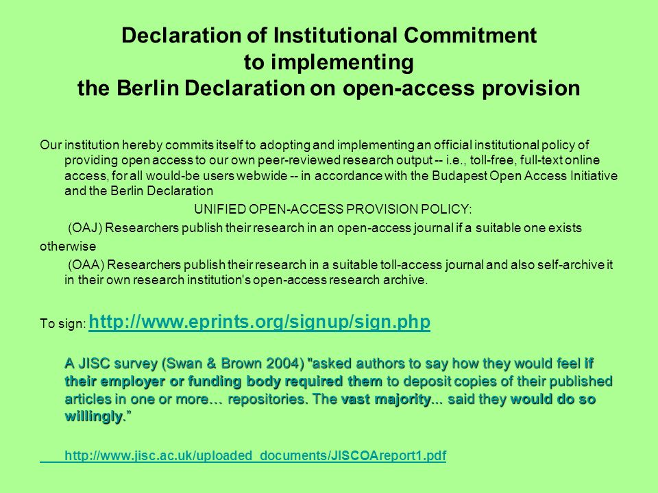 Declaration of Institutional Commitment to implementing the Berlin Declaration on open-access provision Our institution hereby commits itself to adopting and implementing an official institutional policy of providing open access to our own peer-reviewed research output -- i.e., toll-free, full-text online access, for all would-be users webwide -- in accordance with the Budapest Open Access Initiative and the Berlin Declaration UNIFIED OPEN-ACCESS PROVISION POLICY: (OAJ) Researchers publish their research in an open-access journal if a suitable one exists otherwise (OAA) Researchers publish their research in a suitable toll-access journal and also self-archive it in their own research institution s open-access research archive.