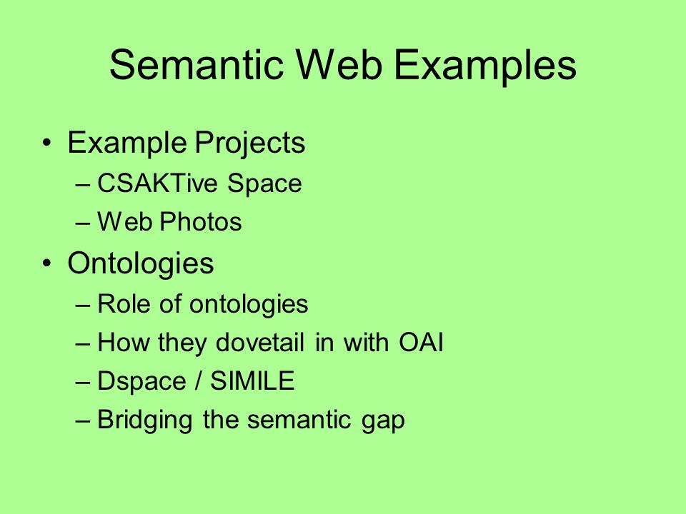 Semantic Web Examples Example Projects –CSAKTive Space –Web Photos Ontologies –Role of ontologies –How they dovetail in with OAI –Dspace / SIMILE –Bridging the semantic gap