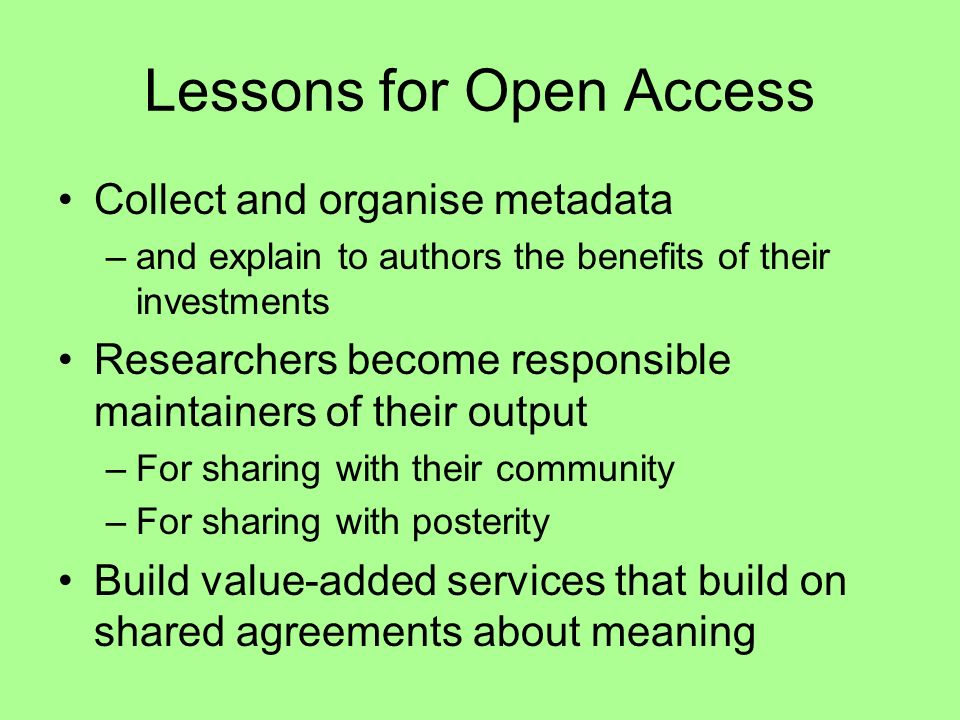 Lessons for Open Access Collect and organise metadata –and explain to authors the benefits of their investments Researchers become responsible maintainers of their output –For sharing with their community –For sharing with posterity Build value-added services that build on shared agreements about meaning