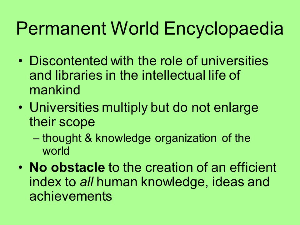 Permanent World Encyclopaedia Discontented with the role of universities and libraries in the intellectual life of mankind Universities multiply but do not enlarge their scope –thought & knowledge organization of the world No obstacle to the creation of an efficient index to all human knowledge, ideas and achievements