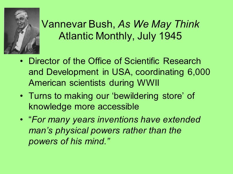 Vannevar Bush, As We May Think Atlantic Monthly, July 1945 Director of the Office of Scientific Research and Development in USA, coordinating 6,000 American scientists during WWII Turns to making our bewildering store of knowledge more accessible For many years inventions have extended mans physical powers rather than the powers of his mind.