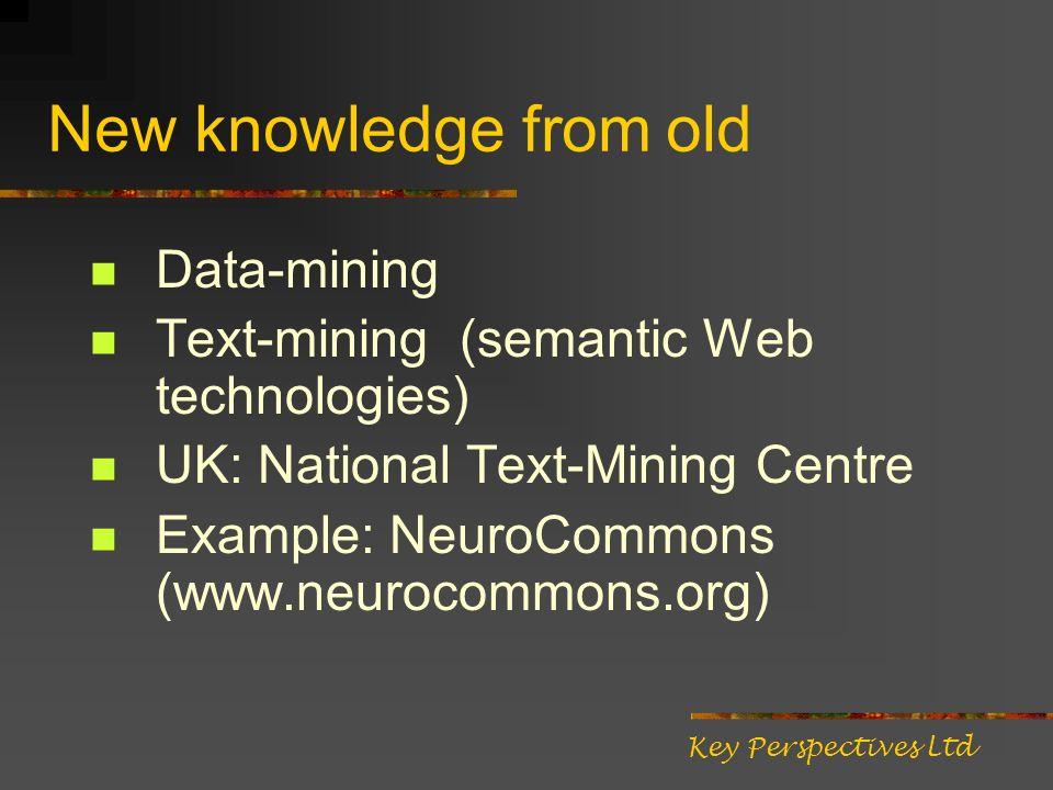 New knowledge from old Data-mining Text-mining (semantic Web technologies) UK: National Text-Mining Centre Example: NeuroCommons (www.neurocommons.org) Key Perspectives Ltd