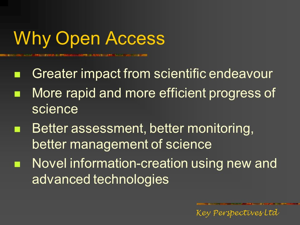 Why Open Access Greater impact from scientific endeavour More rapid and more efficient progress of science Better assessment, better monitoring, better management of science Novel information-creation using new and advanced technologies Key Perspectives Ltd