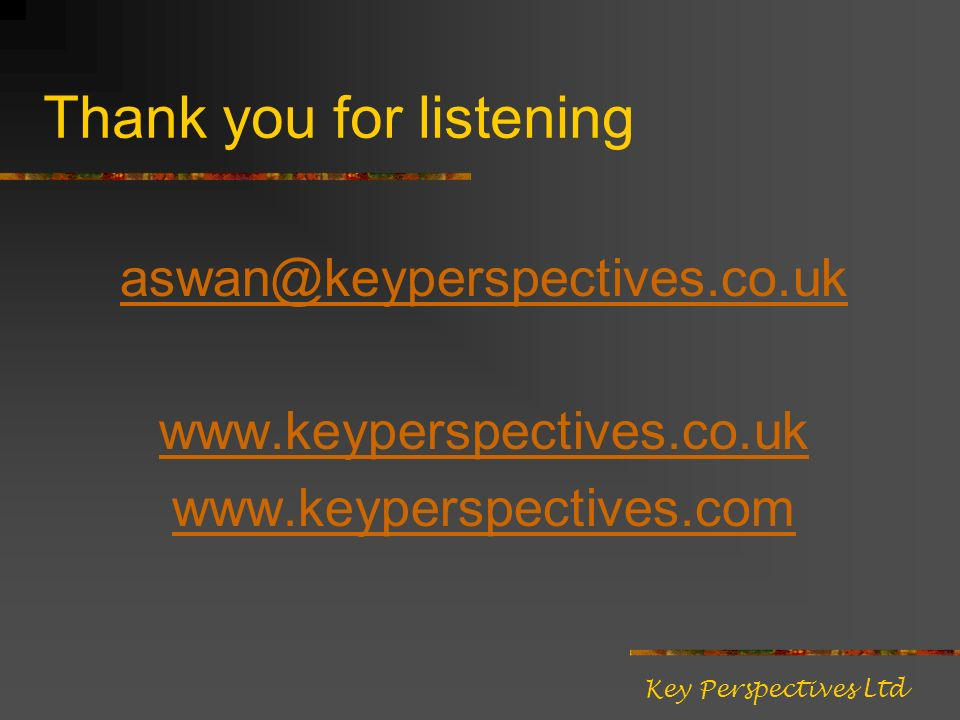 Thank you for listening aswan@keyperspectives.co.uk www.keyperspectives.co.uk www.keyperspectives.com Key Perspectives Ltd