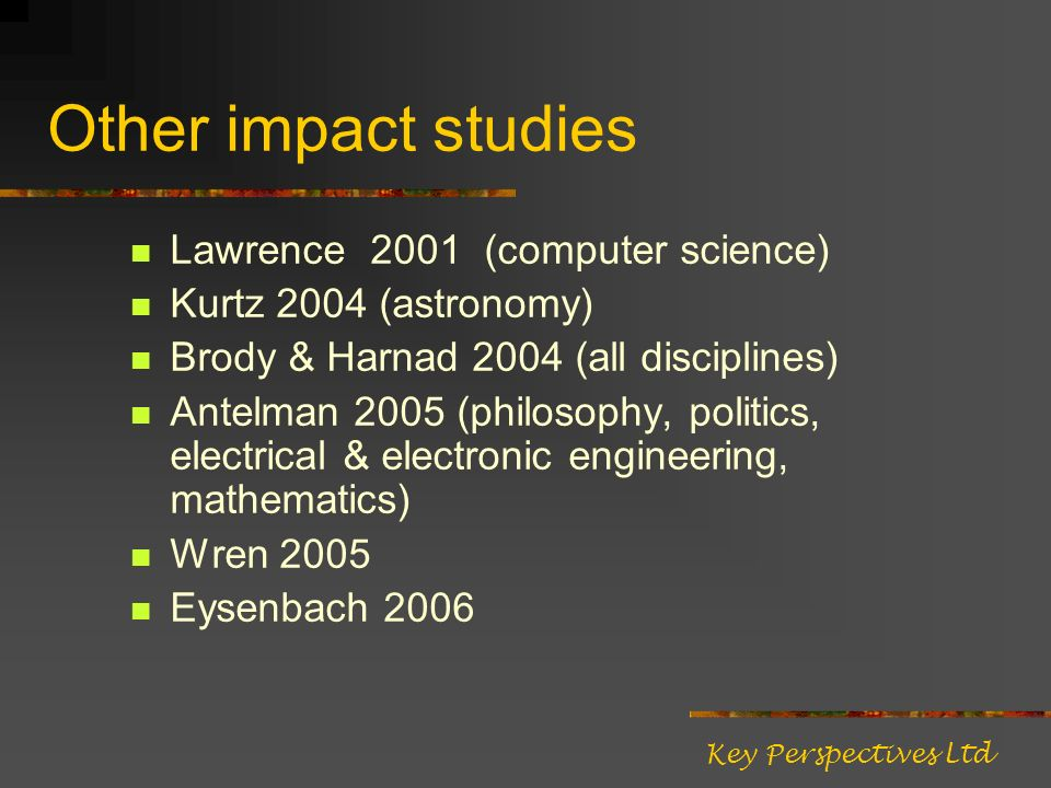 Other impact studies Lawrence 2001 (computer science) Kurtz 2004 (astronomy) Brody & Harnad 2004 (all disciplines) Antelman 2005 (philosophy, politics, electrical & electronic engineering, mathematics) Wren 2005 Eysenbach 2006 Key Perspectives Ltd
