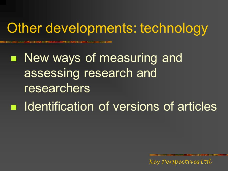 Other developments: technology New ways of measuring and assessing research and researchers Identification of versions of articles Key Perspectives Ltd