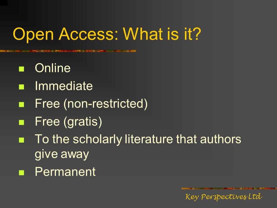 Open Access: What is it? Online Immediate Free (non-restricted) Free (gratis) To the scholarly literature that authors give away Permanent Key Perspec