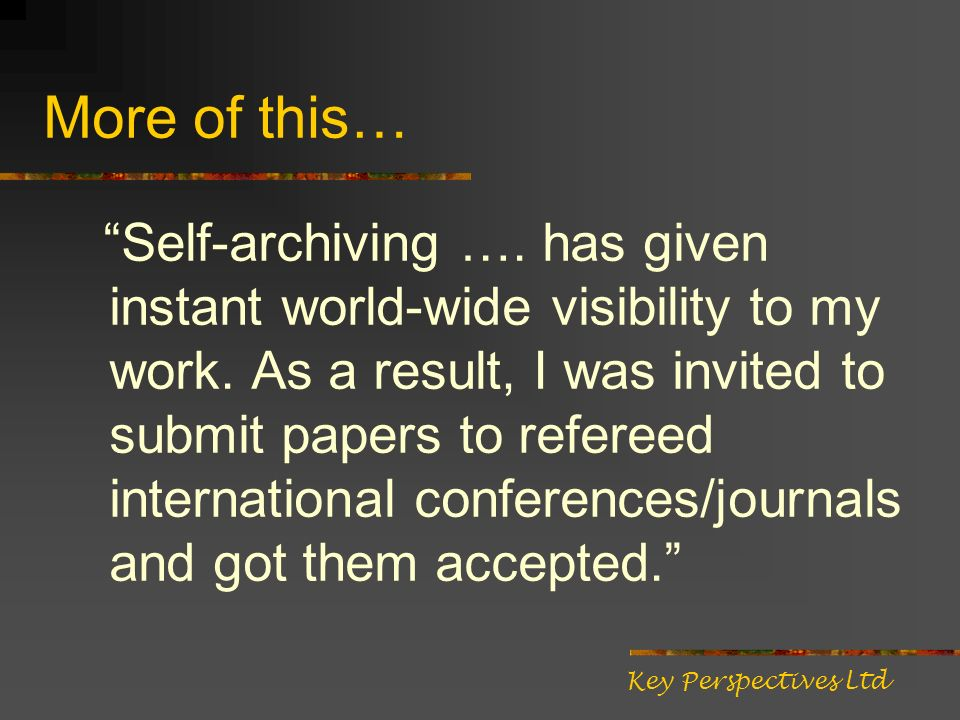 More of this… Self-archiving …. has given instant world-wide visibility to my work. As a result, I was invited to submit papers to refereed internatio