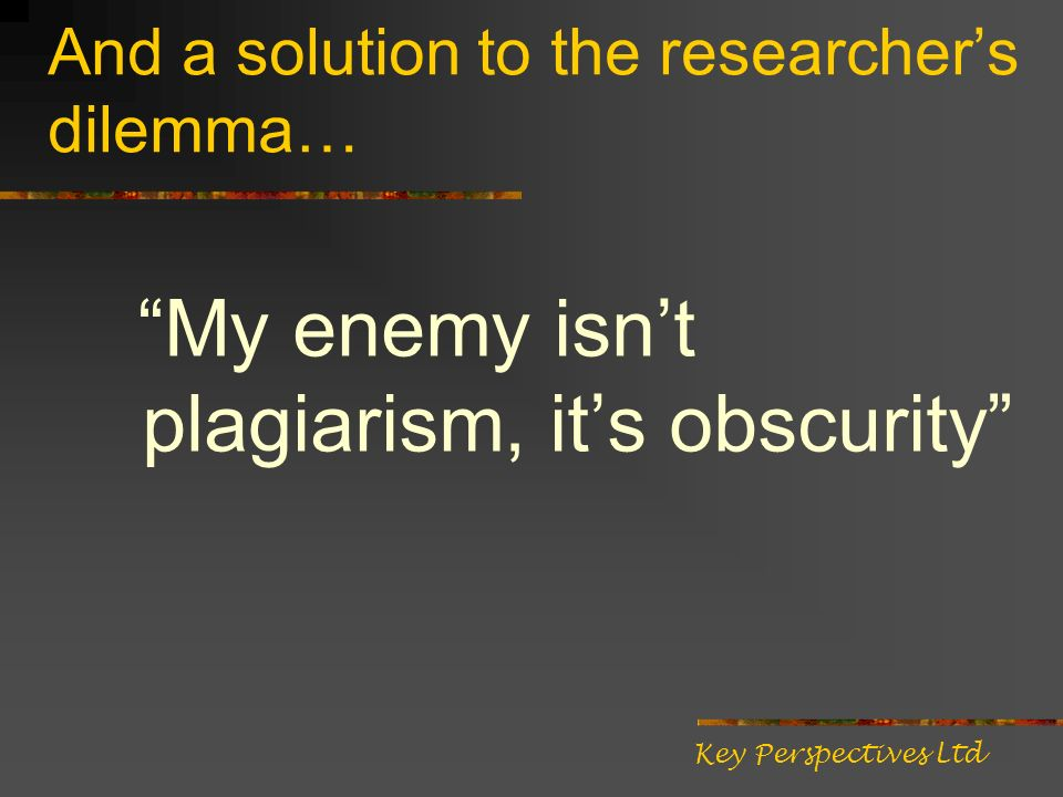 And a solution to the researchers dilemma… My enemy isnt plagiarism, its obscurity Key Perspectives Ltd